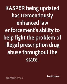 David James - KASPER being updated has tremendously enhanced law enforcement's ability to help fight the problem of illegal prescription drug abuse throughout the state.