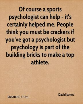 Of course a sports psychologist can help - it's certainly helped me. People think you must be crackers if you've got a psychologist but psychology is part of the building bricks to make a top athlete.