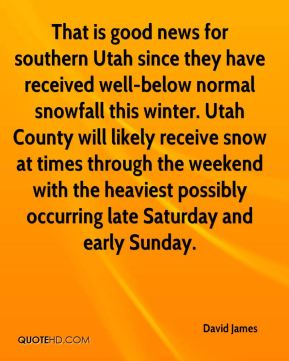 David James - That is good news for southern Utah since they have received well-below normal snowfall this winter. Utah County will likely receive snow at times through the weekend with the heaviest possibly occurring late Saturday and early Sunday.
