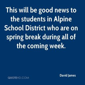 David James - This will be good news to the students in Alpine School District who are on spring break during all of the coming week.