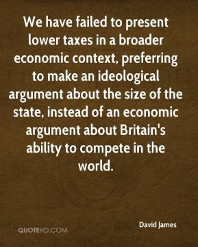 David James - We have failed to present lower taxes in a broader economic context, preferring to make an ideological argument about the size of the state, instead of an economic argument about Britain's ability to compete in the world.