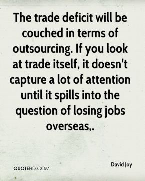 David Joy - The trade deficit will be couched in terms of outsourcing. If you look at trade itself, it doesn't capture a lot of attention until it spills into the question of losing jobs overseas.