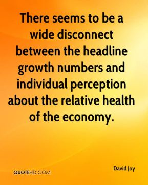 David Joy - There seems to be a wide disconnect between the headline growth numbers and individual perception about the relative health of the economy.