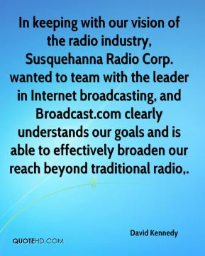 David Kennedy - In keeping with our vision of the radio industry, Susquehanna Radio Corp. wanted to team with the leader in Internet broadcasting, and Broadcast.com clearly understands our goals and is able to effectively broaden our reach beyond traditional radio.