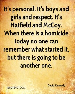 David Kennedy - It's personal. It's boys and girls and respect. It's Hatfield and McCoy. When there is a homicide today no one can remember what started it, but there is going to be another one.