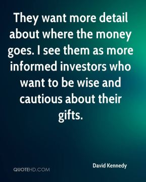 David Kennedy - They want more detail about where the money goes. I see them as more informed investors who want to be wise and cautious about their gifts.