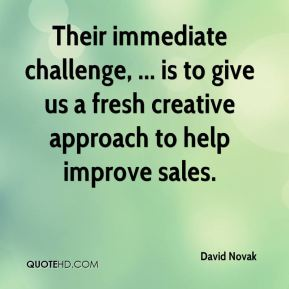 David Novak - Their immediate challenge, ... is to give us a fresh creative approach to help improve sales.