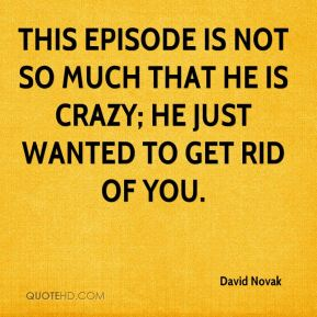 David Novak - This episode is not so much that he is crazy; he just wanted to get rid of you.