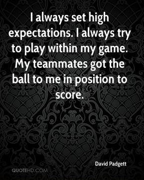 I always set high expectations. I always try to play within my game. My teammates got the ball to me in position to score.