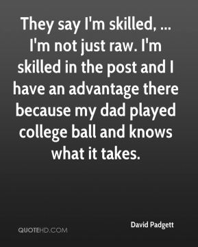 They say I'm skilled, ... I'm not just raw. I'm skilled in the post and I have an advantage there because my dad played college ball and knows what it takes.