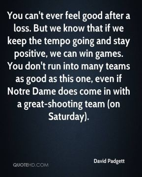David Padgett - You can't ever feel good after a loss. But we know that if we keep the tempo going and stay positive, we can win games. You don't run into many teams as good as this one, even if Notre Dame does come in with a great-shooting team (on Saturday).