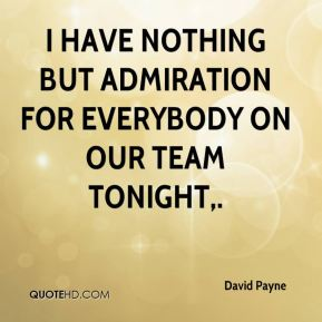 David Payne - I have nothing but admiration for everybody on our team tonight.