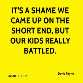 David Payne - It's a shame we came up on the short end, but our kids really battled.