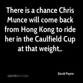 David Payne - There is a chance Chris Munce will come back from Hong Kong to ride her in the Caulfield Cup at that weight.