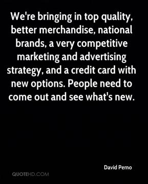 David Perno - We're bringing in top quality, better merchandise, national brands, a very competitive marketing and advertising strategy, and a credit card with new options. People need to come out and see what's new.