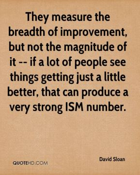 David Sloan - They measure the breadth of improvement, but not the magnitude of it -- if a lot of people see things getting just a little better, that can produce a very strong ISM number.