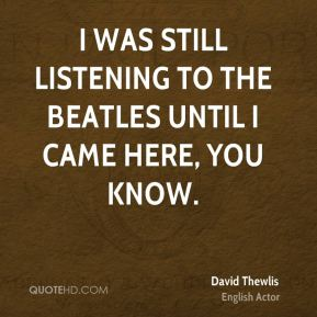 I was still listening to the Beatles until I came here, you know.