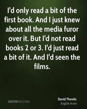 David Thewlis - I'd only read a bit of the first book. And I just knew about all the media furor over it. But I'd not read books 2 or 3. I'd just read a bit of it. And I'd seen the films.