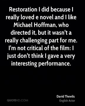 David Thewlis - Restoration I did because I really loved e novel and I like Michael Hoffman, who directed it, but it wasn't a really challenging part for me. I'm not critical of the film: I just don't think I gave a very interesting performance.
