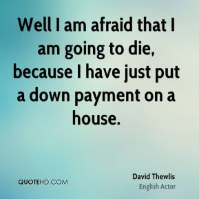 Well I am afraid that I am going to die, because I have just put a down payment on a house.