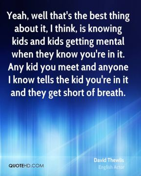 David Thewlis - Yeah, well that's the best thing about it, I think, is knowing kids and kids getting mental when they know you're in it. Any kid you meet and anyone I know tells the kid you're in it and they get short of breath.