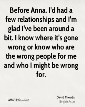 David Thewlis - Before Anna, I'd had a few relationships and I'm glad I've been around a bit. I know where it's gone wrong or know who are the wrong people for me and who I might be wrong for.