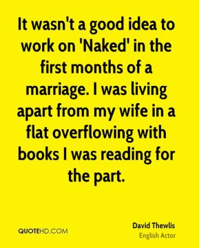 David Thewlis - It wasn't a good idea to work on 'Naked' in the first months of a marriage. I was living apart from my wife in a flat overflowing with books I was reading for the part.