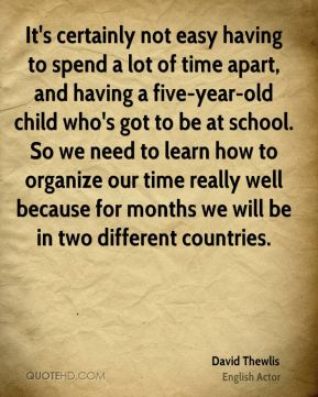 David Thewlis - It's certainly not easy having to spend a lot of time apart, and having a five-year-old child who's got to be at school. So we need to learn how to organize our time really well because for months we will be in two different countries.
