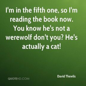 David Thewlis - I'm in the fifth one, so I'm reading the book now. You know he's not a werewolf don't you? He's actually a cat!