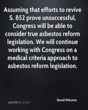 Assuming that efforts to revive S. 852 prove unsuccessful, Congress will be able to consider true asbestos reform legislation. We will continue working with Congress on a medical criteria approach to asbestos reform legislation.