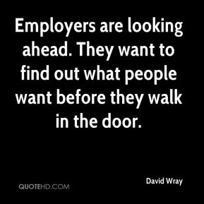 Employers are looking ahead. They want to find out what people want before they walk in the door.