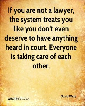 If you are not a lawyer, the system treats you like you don't even deserve to have anything heard in court. Everyone is taking care of each other.