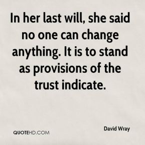 David Wray - In her last will, she said no one can change anything. It is to stand as provisions of the trust indicate.