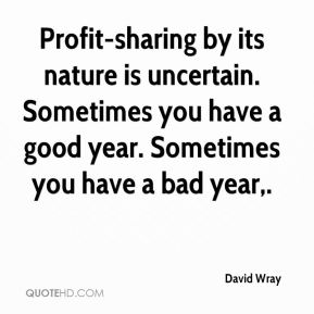 Profit-sharing by its nature is uncertain. Sometimes you have a good year. Sometimes you have a bad year.