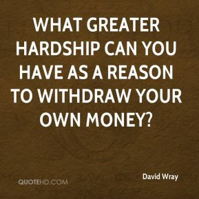 What greater hardship can you have as a reason to withdraw your own money?