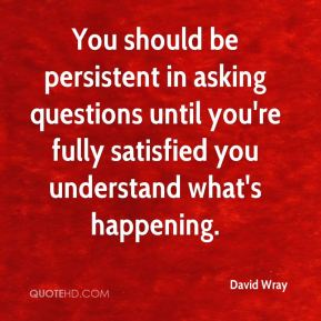 You should be persistent in asking questions until you're fully satisfied you understand what's happening.