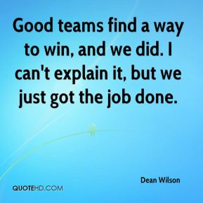 Dean Wilson - Good teams find a way to win, and we did. I can't explain it, but we just got the job done.