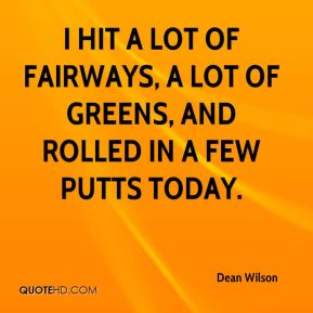 Dean Wilson - I hit a lot of fairways, a lot of greens, and rolled in a few putts today.
