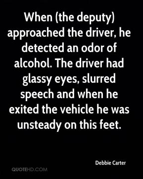 Debbie Carter - When (the deputy) approached the driver, he detected an odor of alcohol. The driver had glassy eyes, slurred speech and when he exited the vehicle he was unsteady on this feet.