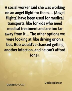 Debbie Johnson - A social worker said she was working on an angel flight for them, ... (Angel flights) have been used for medical transports, like for kids who need medical treatment and are too far away from it ... The other options we were looking at, like driving or on a bus, Bob would've chanced getting another infection, and he can't afford (one).