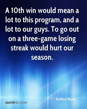 A 10th win would mean a lot to this program, and a lot to our guys. To go out on a three-game losing streak would hurt our season.