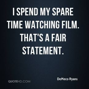 I spend my spare time watching film. That's a fair statement.