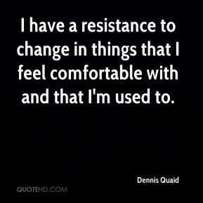 I have a resistance to change in things that I feel comfortable with and that I'm used to.