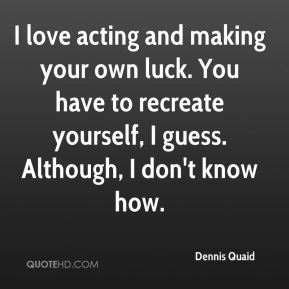 I love acting and making your own luck. You have to recreate yourself, I guess. Although, I don't know how.