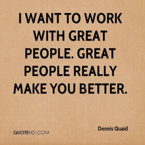 I want to work with great people. Great people really make you better.