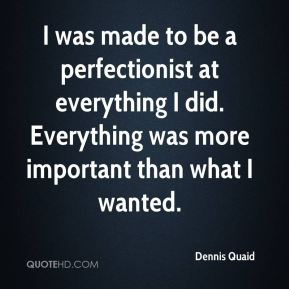 I was made to be a perfectionist at everything I did. Everything was more important than what I wanted.