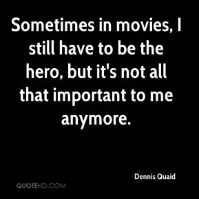 Dennis Quaid - Sometimes in movies, I still have to be the hero, but it's not all that important to me anymore.