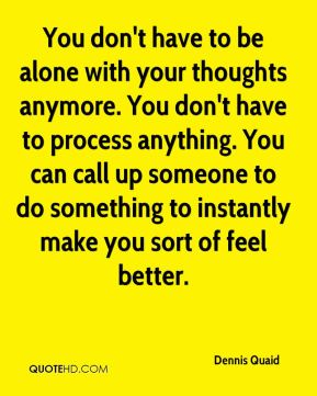 Dennis Quaid - You don't have to be alone with your thoughts anymore. You don't have to process anything. You can call up someone to do something to instantly make you sort of feel better.