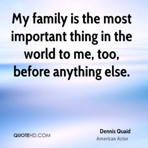 Dennis Quaid - My family is the most important thing in the world to me, too, before anything else.