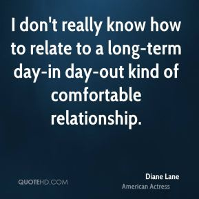 Diane Lane - I don't really know how to relate to a long-term day-in day-out kind of comfortable relationship.